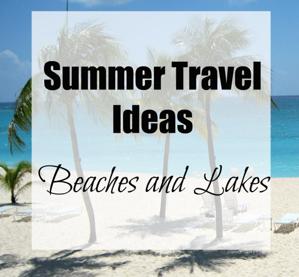 Summer Travel Ideas Beaches and Lakes